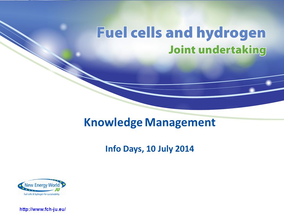 http://www.fch-ju.eu/ Knowledge Management Info Days, 10 July 2014