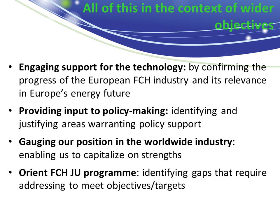 All of this in the context of wider objectives Engaging support for the technology: by confirming the progress of the European FCH industry and its relevance in Europe's energy future Providing input to policy-making: identifying and justifying areas warranting policy support Gauging our position in the worldwide industry: enabling us to capitalize on strengths Orient FCH JU programme: identifying gaps that require addressing to meet objectives/targets