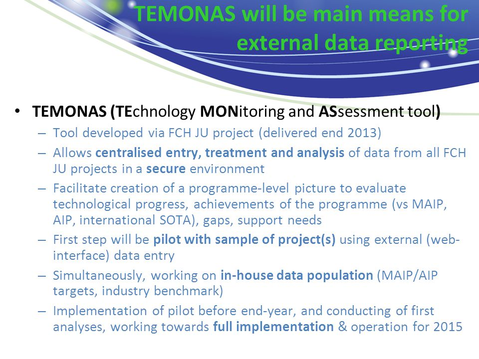 TEMONAS will be main means for external data reporting TEMONAS (TEchnology MONitoring and ASsessment tool) – Tool developed via FCH JU project (delivered end 2013) – Allows centralised entry, treatment and analysis of data from all FCH JU projects in a secure environment – Facilitate creation of a programme-level picture to evaluate technological progress, achievements of the programme (vs MAIP, AIP, international SOTA), gaps, support needs – First step will be pilot with sample of project(s) using external (web- interface) data entry – Simultaneously, working on in-house data population (MAIP/AIP targets, industry benchmark) – Implementation of pilot before end-year, and conducting of first analyses, working towards full implementation & operation for 2015