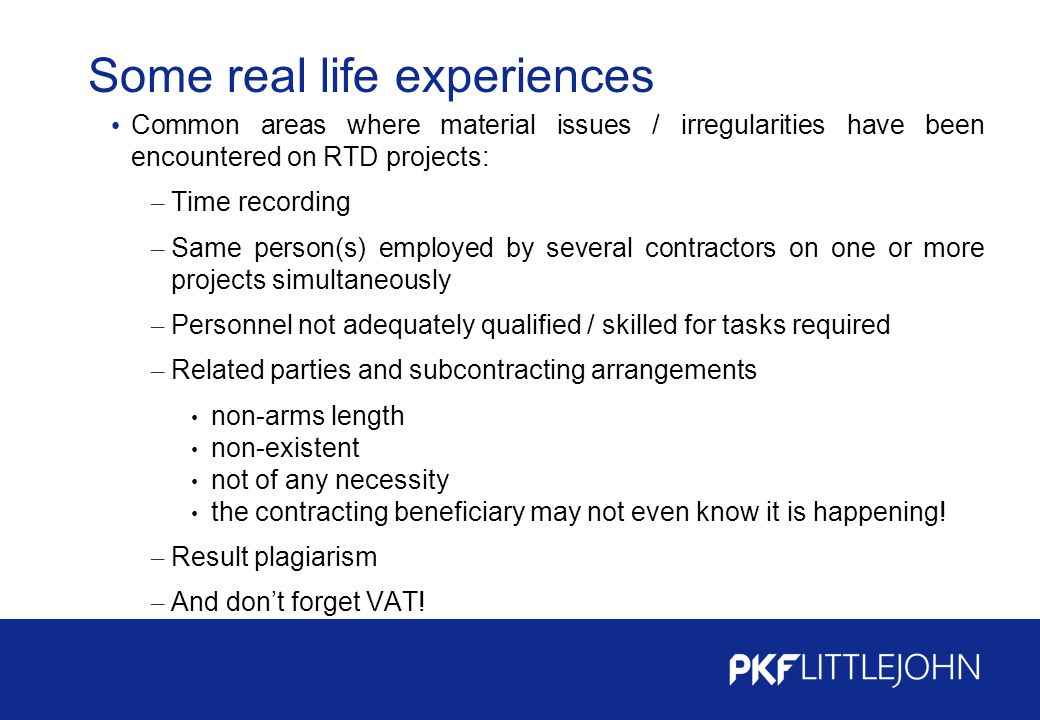 Some real life experiences Common areas where material issues / irregularities have been encountered on RTD projects: – Time recording – Same person(s) employed by several contractors on one or more projects simultaneously – Personnel not adequately qualified / skilled for tasks required – Related parties and subcontracting arrangements non-arms length non-existent not of any necessity the contracting beneficiary may not even know it is happening.