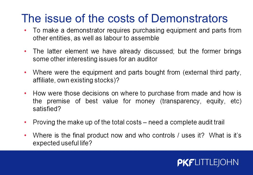 The issue of the costs of Demonstrators To make a demonstrator requires purchasing equipment and parts from other entities, as well as labour to assemble The latter element we have already discussed; but the former brings some other interesting issues for an auditor Where were the equipment and parts bought from (external third party, affiliate, own existing stocks).
