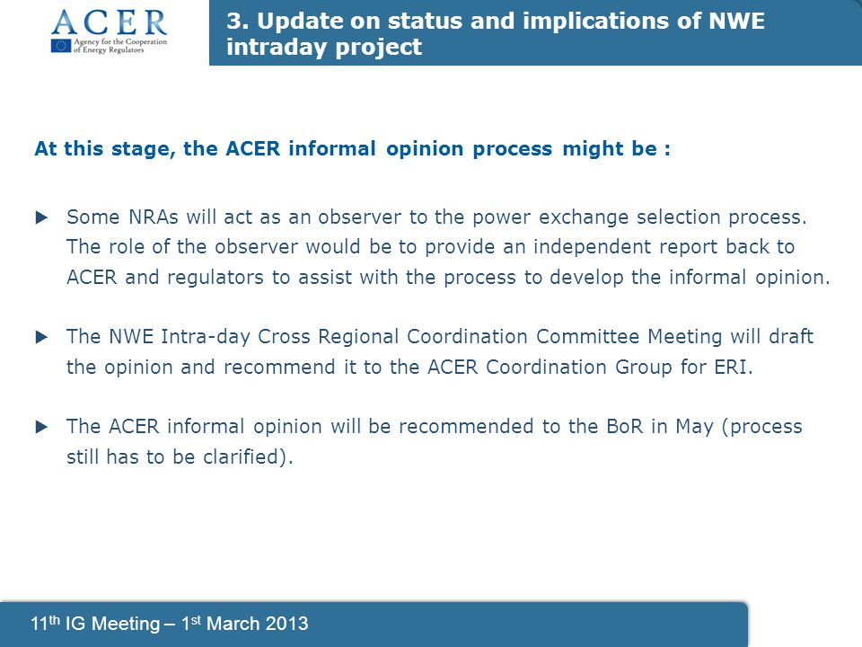 11 th IG Meeting – 1 st March 2013 At this stage, the ACER informal opinion process might be :  Some NRAs will act as an observer to the power exchange selection process.