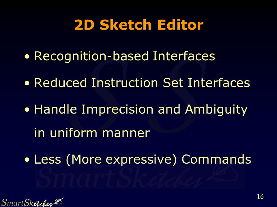 S 16 2D Sketch Editor Recognition-based Interfaces Reduced Instruction Set Interfaces Handle Imprecision and Ambiguity in uniform manner Less (More expressive) Commands
