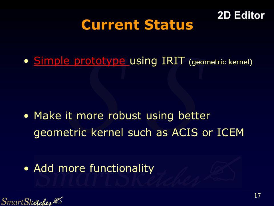 S 17 Current Status Simple prototype using IRIT (geometric kernel)Simple prototype Make it more robust using better geometric kernel such as ACIS or ICEM Add more functionality 2D Editor