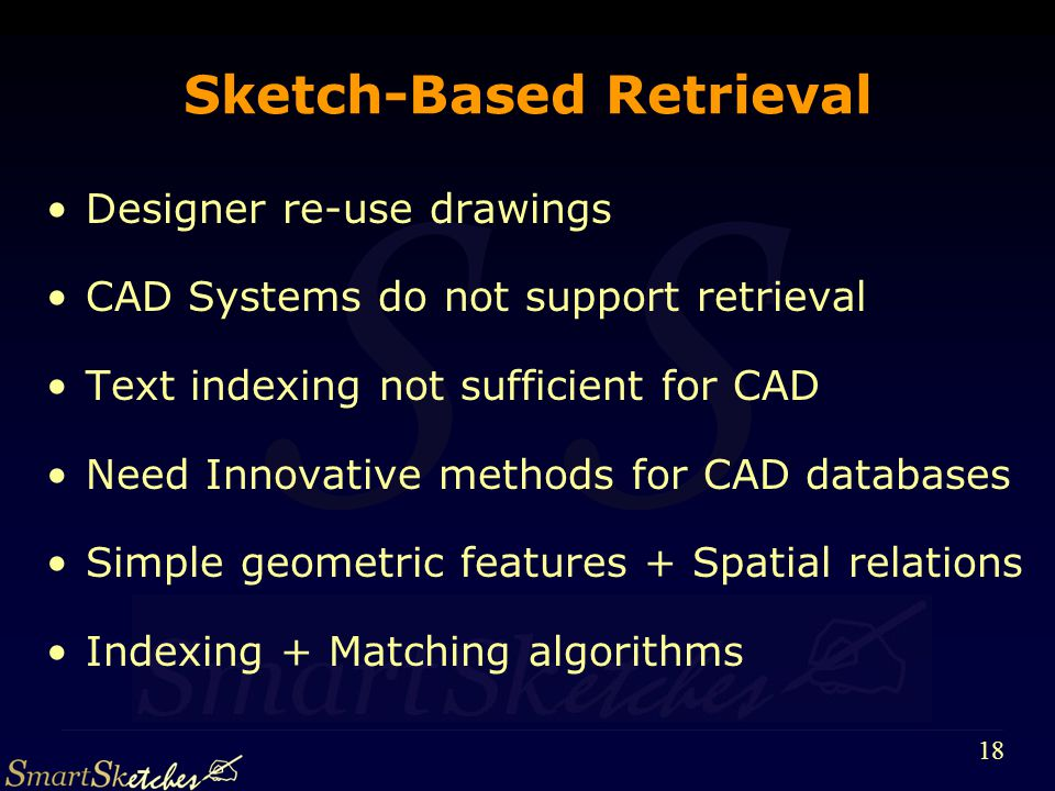 S 18 Sketch-Based Retrieval Designer re-use drawings CAD Systems do not support retrieval Text indexing not sufficient for CAD Need Innovative methods for CAD databases Simple geometric features + Spatial relations Indexing + Matching algorithms
