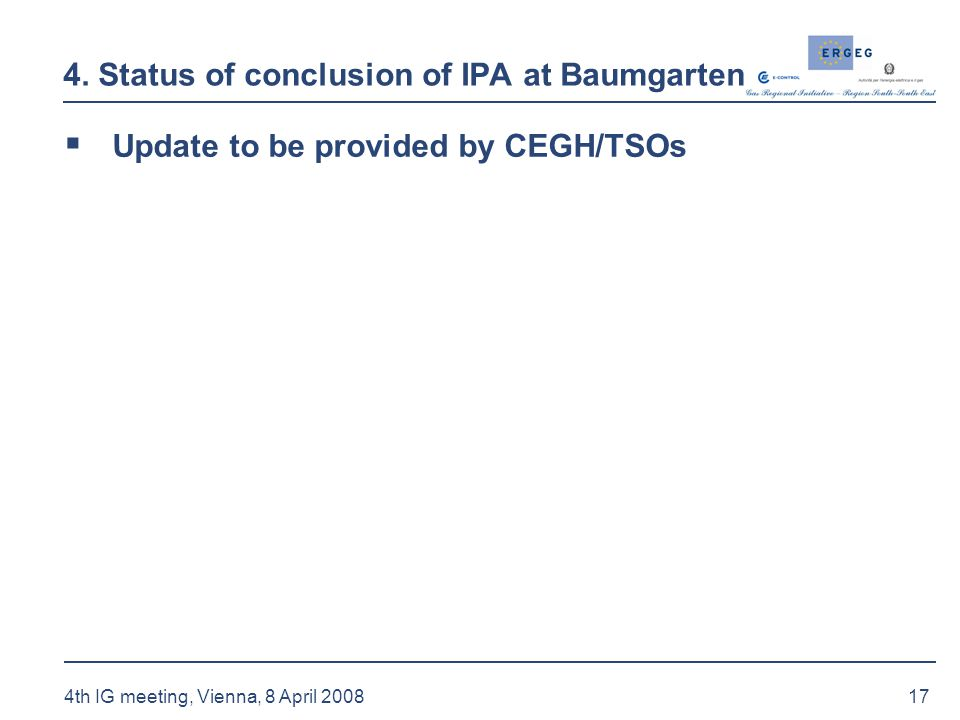 17 4th IG meeting, Vienna, 8 April 2008 4. Status of conclusion of IPA at Baumgarten  Update to be provided by CEGH/TSOs