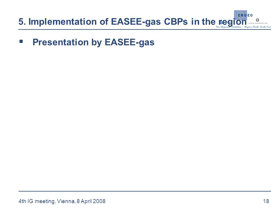 18 4th IG meeting, Vienna, 8 April 2008 5. Implementation of EASEE-gas CBPs in the region  Presentation by EASEE-gas