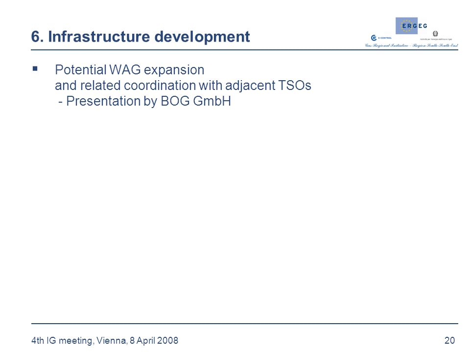 20 4th IG meeting, Vienna, 8 April 2008 6. Infrastructure development  Potential WAG expansion and related coordination with adjacent TSOs - Presenta