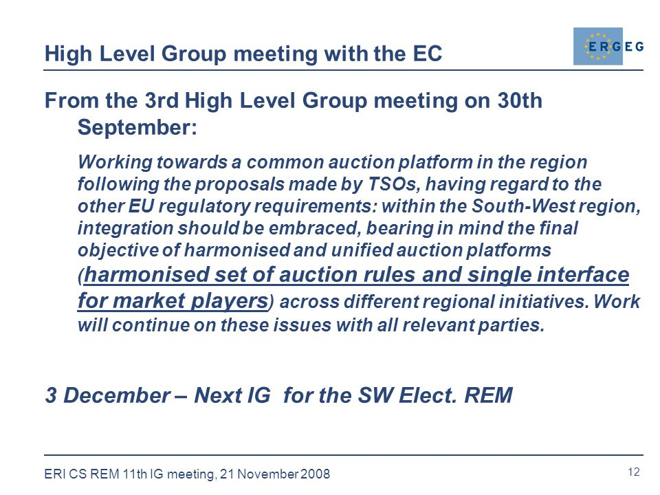 12 ERI CS REM 11th IG meeting, 21 November 2008 High Level Group meeting with the EC From the 3rd High Level Group meeting on 30th September: Working towards a common auction platform in the region following the proposals made by TSOs, having regard to the other EU regulatory requirements: within the South-West region, integration should be embraced, bearing in mind the final objective of harmonised and unified auction platforms ( harmonised set of auction rules and single interface for market players ) across different regional initiatives.