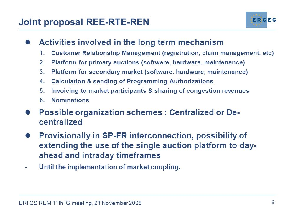 9 ERI CS REM 11th IG meeting, 21 November 2008 Joint proposal REE-RTE-REN Activities involved in the long term mechanism 1.Customer Relationship Management (registration, claim management, etc) 2.Platform for primary auctions (software, hardware, maintenance) 3.Platform for secondary market (software, hardware, maintenance) 4.Calculation & sending of Programming Authorizations 5.Invoicing to market participants & sharing of congestion revenues 6.Nominations Possible organization schemes : Centralized or De- centralized Provisionally in SP-FR interconnection, possibility of extending the use of the single auction platform to day- ahead and intraday timeframes -Until the implementation of market coupling.