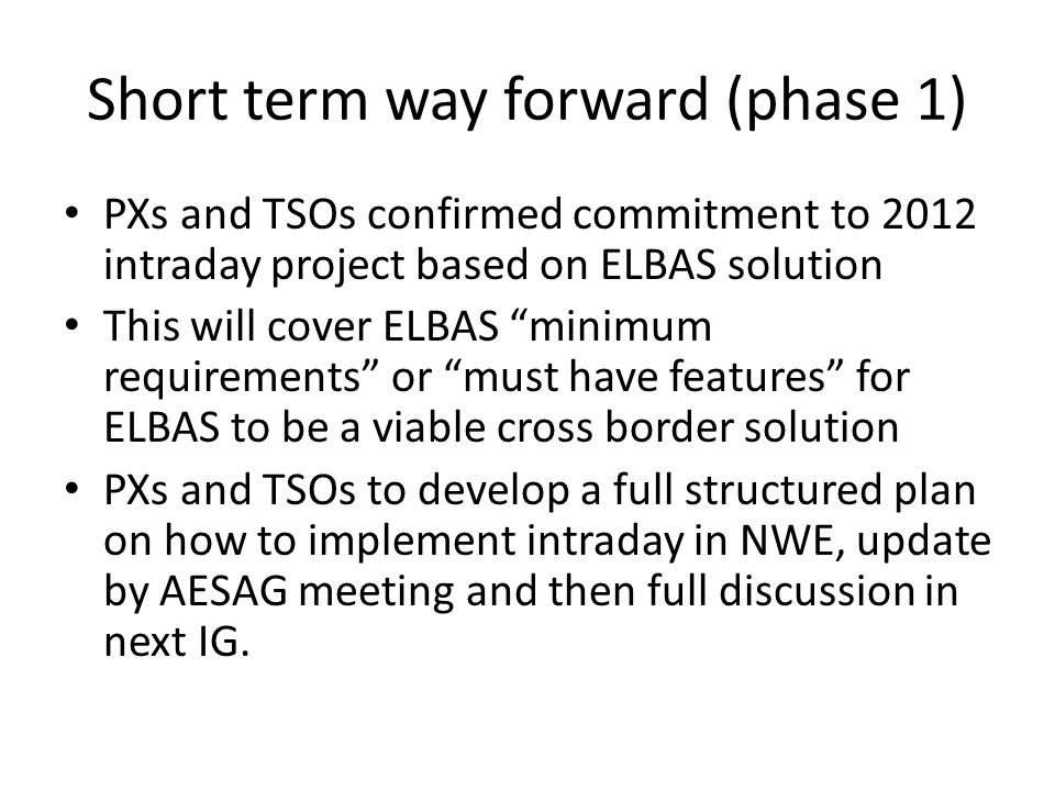 Short term way forward (phase 1) PXs and TSOs confirmed commitment to 2012 intraday project based on ELBAS solution This will cover ELBAS minimum requirements or must have features for ELBAS to be a viable cross border solution PXs and TSOs to develop a full structured plan on how to implement intraday in NWE, update by AESAG meeting and then full discussion in next IG.