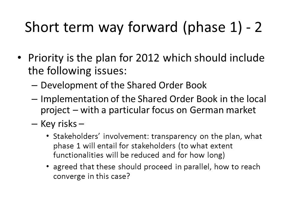 Short term way forward (phase 1) - 2 Priority is the plan for 2012 which should include the following issues: – Development of the Shared Order Book – Implementation of the Shared Order Book in the local project – with a particular focus on German market – Key risks – Stakeholders' involvement: transparency on the plan, what phase 1 will entail for stakeholders (to what extent functionalities will be reduced and for how long) agreed that these should proceed in parallel, how to reach converge in this case
