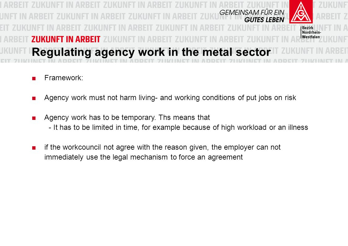 Voluntary shop agreement A voluntary shop agreement can regulate ■Reasons, areas and quota of agency work in the plant ■Maximum duration and provisions for a transfer into a permanent contract ■Wages für agency workers.
