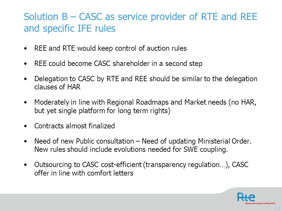 Solution B – CASC as service provider of RTE and REE and specific IFE rules 13 REE and RTE would keep control of auction rules REE could become CASC shareholder in a second step Delegation to CASC by RTE and REE should be similar to the delegation clauses of HAR Moderately in line with Regional Roadmaps and Market needs (no HAR, but yet single platform for long term rights) Contracts almost finalized Need of new Public consultation – Need of updating Ministerial Order.