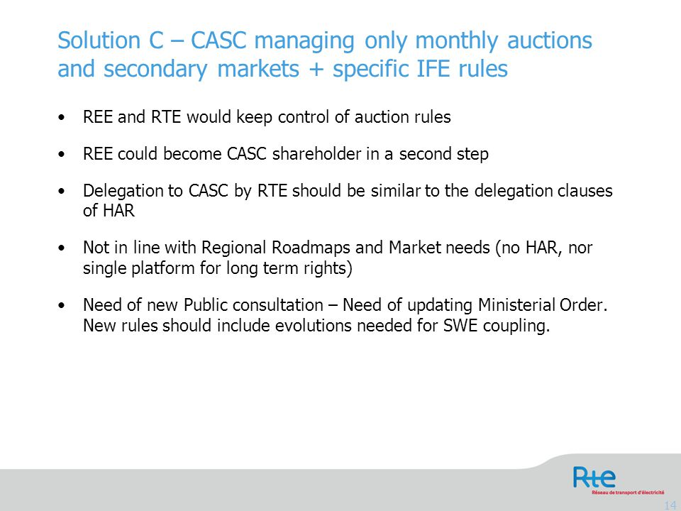 Solution C – CASC managing only monthly auctions and secondary markets + specific IFE rules 14 REE and RTE would keep control of auction rules REE could become CASC shareholder in a second step Delegation to CASC by RTE should be similar to the delegation clauses of HAR Not in line with Regional Roadmaps and Market needs (no HAR, nor single platform for long term rights) Need of new Public consultation – Need of updating Ministerial Order.