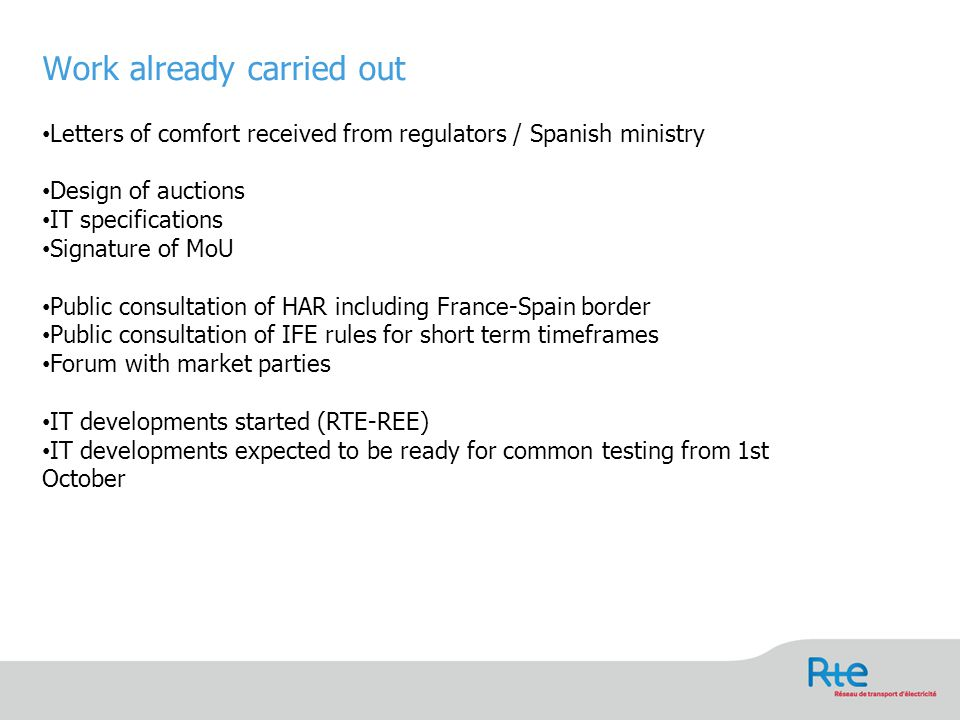 Work already carried out Letters of comfort received from regulators / Spanish ministry Design of auctions IT specifications Signature of MoU Public consultation of HAR including France-Spain border Public consultation of IFE rules for short term timeframes Forum with market parties IT developments started (RTE-REE) IT developments expected to be ready for common testing from 1st October 5