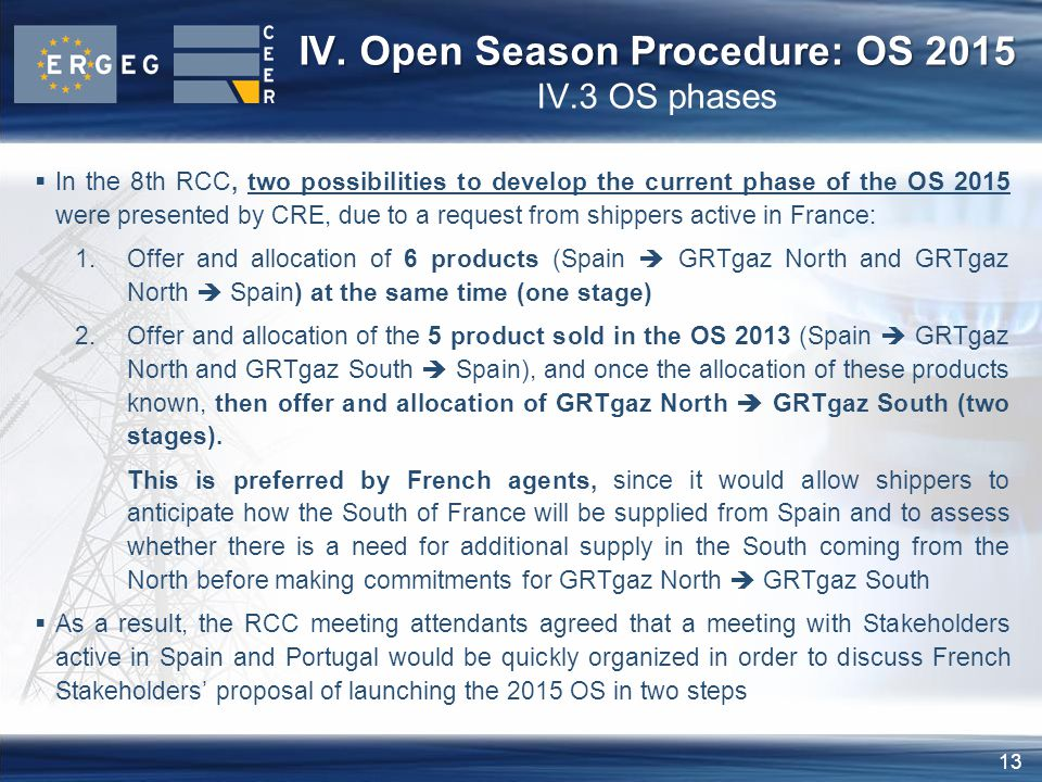 13  In the 8th RCC, two possibilities to develop the current phase of the OS 2015 were presented by CRE, due to a request from shippers active in France: 1.Offer and allocation of 6 products (Spain  GRTgaz North and GRTgaz North  Spain) at the same time (one stage) 2.Offer and allocation of the 5 product sold in the OS 2013 (Spain  GRTgaz North and GRTgaz South  Spain), and once the allocation of these products known, then offer and allocation of GRTgaz North  GRTgaz South (two stages).