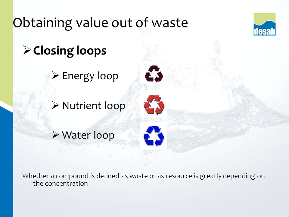  Closing loops  Energy loop  Nutrient loop  Water loop Whether a compound is defined as waste or as resource is greatly depending on the concentration Obtaining value out of waste