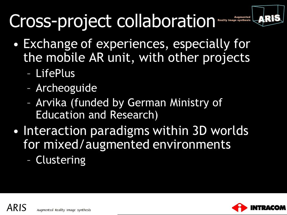 Cross-project collaboration Exchange of experiences, especially for the mobile AR unit, with other projects –LifePlus –Archeoguide –Arvika (funded by