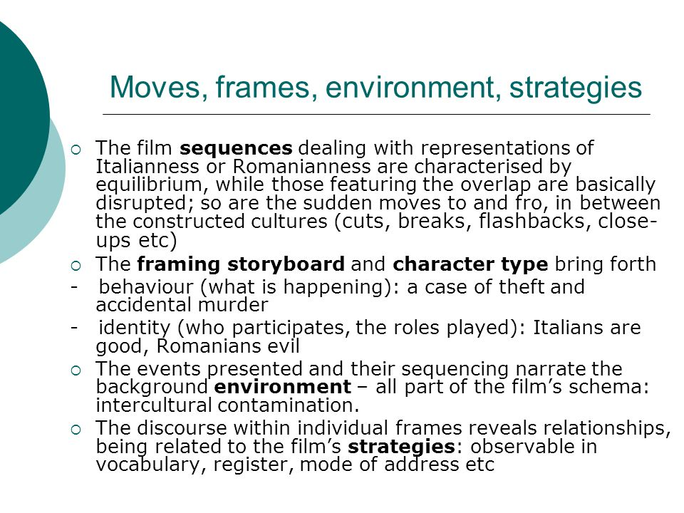 Moves, frames, environment, strategies  The film sequences dealing with representations of Italianness or Romanianness are characterised by equilibrium, while those featuring the overlap are basically disrupted; so are the sudden moves to and fro, in between the constructed cultures ( cuts, breaks, flashbacks, close- ups etc)  The framing storyboard and character type bring forth - behaviour (what is happening): a case of theft and accidental murder - identity (who participates, the roles played): Italians are good, Romanians evil  The events presented and their sequencing narrate the background environment – all part of the film's schema: intercultural contamination.