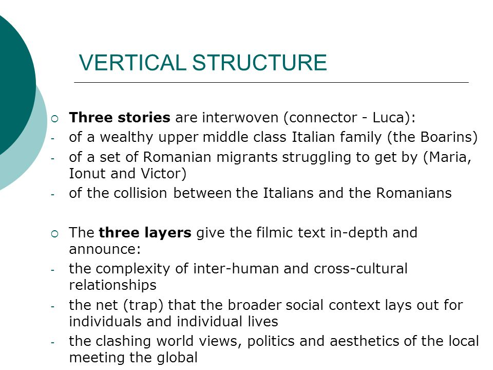 VERTICAL STRUCTURE  Three stories are interwoven (connector - Luca): - of a wealthy upper middle class Italian family (the Boarins) - of a set of Romanian migrants struggling to get by (Maria, Ionut and Victor) - of the collision between the Italians and the Romanians  The three layers give the filmic text in-depth and announce: - the complexity of inter-human and cross-cultural relationships - the net (trap) that the broader social context lays out for individuals and individual lives - the clashing world views, politics and aesthetics of the local meeting the global