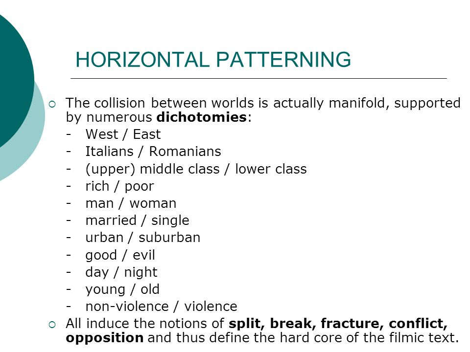 HORIZONTAL PATTERNING  The collision between worlds is actually manifold, supported by numerous dichotomies: - West / East - Italians / Romanians - (upper) middle class / lower class - rich / poor - man / woman - married / single - urban / suburban - good / evil - day / night - young / old - non-violence / violence  All induce the notions of split, break, fracture, conflict, opposition and thus define the hard core of the filmic text.