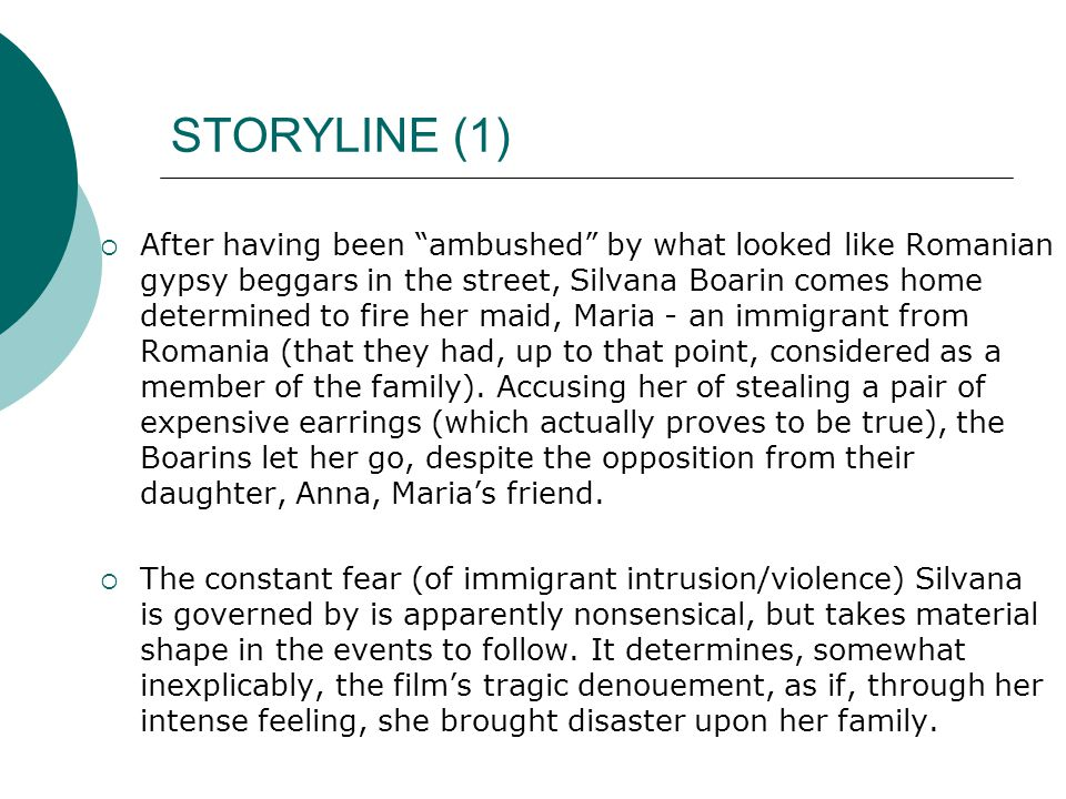 STORYLINE (1)  After having been ambushed by what looked like Romanian gypsy beggars in the street, Silvana Boarin comes home determined to fire her maid, Maria - an immigrant from Romania (that they had, up to that point, considered as a member of the family).