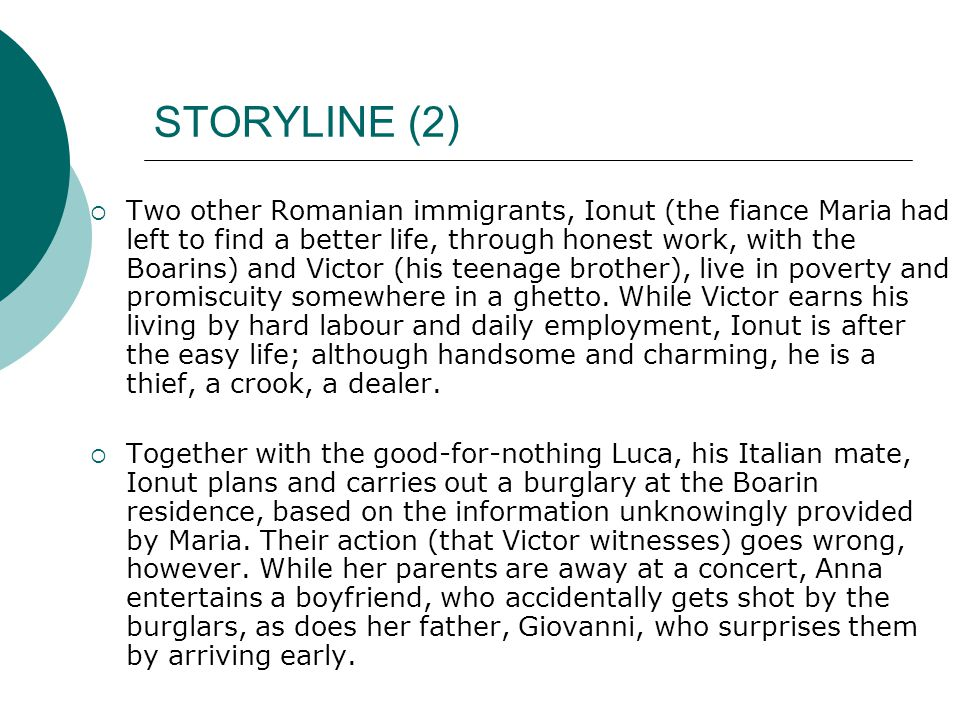 STORYLINE (2)  Two other Romanian immigrants, Ionut (the fiance Maria had left to find a better life, through honest work, with the Boarins) and Victor (his teenage brother), live in poverty and promiscuity somewhere in a ghetto.