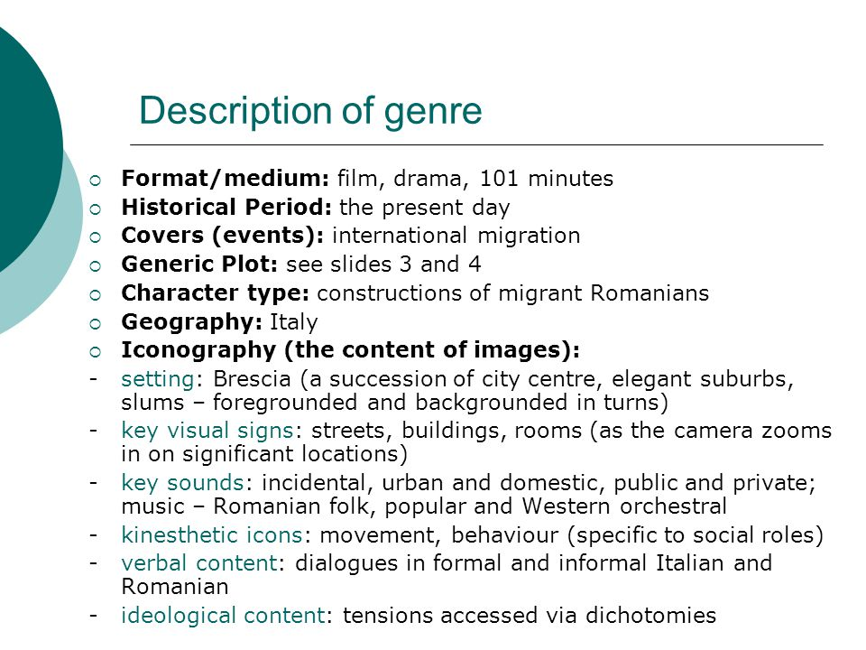 Description of genre  Format/medium: film, drama, 101 minutes  Historical Period: the present day  Covers (events): international migration  Generic Plot: see slides 3 and 4  Character type: constructions of migrant Romanians  Geography: Italy  Iconography (the content of images): - setting: Brescia (a succession of city centre, elegant suburbs, slums – foregrounded and backgrounded in turns) - key visual signs: streets, buildings, rooms (as the camera zooms in on significant locations) - key sounds: incidental, urban and domestic, public and private; music – Romanian folk, popular and Western orchestral - kinesthetic icons: movement, behaviour (specific to social roles) - verbal content: dialogues in formal and informal Italian and Romanian - ideological content: tensions accessed via dichotomies