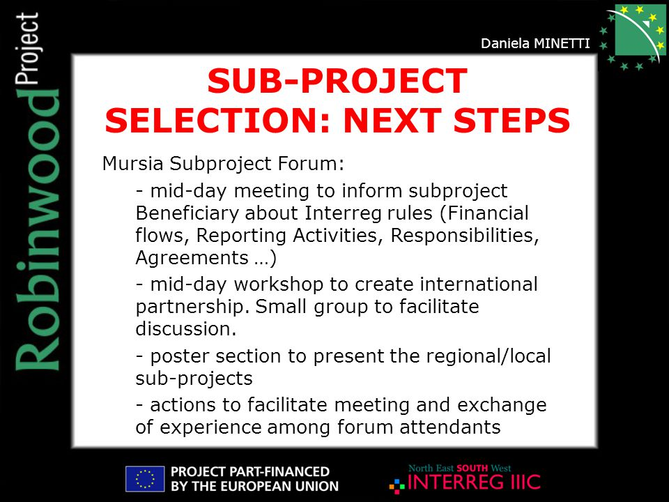 SUB-PROJECT SELECTION: NEXT STEPS Mursia Subproject Forum: - mid-day meeting to inform subproject Beneficiary about Interreg rules (Financial flows, Reporting Activities, Responsibilities, Agreements …) - mid-day workshop to create international partnership.