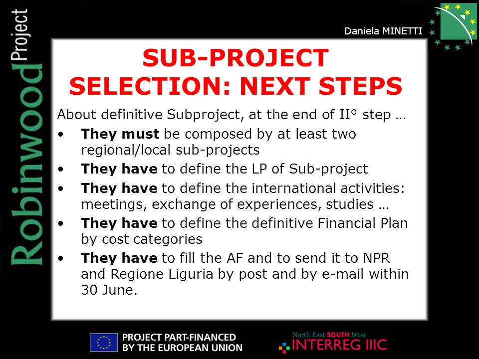 SUB-PROJECT SELECTION: NEXT STEPS About definitive Subproject, at the end of II° step … They must be composed by at least two regional/local sub-projects They have to define the LP of Sub-project They have to define the international activities: meetings, exchange of experiences, studies … They have to define the definitive Financial Plan by cost categories They have to fill the AF and to send it to NPR and Regione Liguria by post and by e-mail within 30 June.