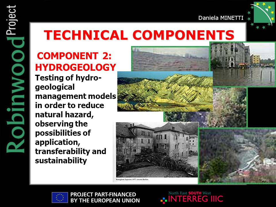 COMPONENT 2: HYDROGEOLOGY Testing of hydro- geological management models in order to reduce natural hazard, observing the possibilities of application, transferability and sustainability TECHNICAL COMPONENTS Daniela MINETTI
