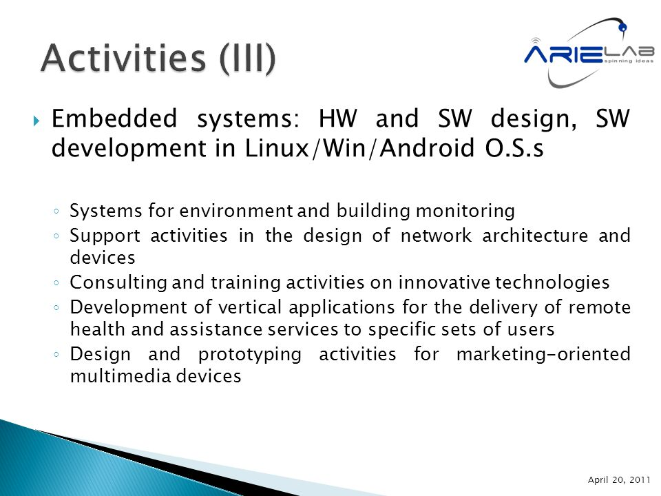  Embedded systems: HW and SW design, SW development in Linux/Win/Android O.S.s ◦ Systems for environment and building monitoring ◦ Support activities in the design of network architecture and devices ◦ Consulting and training activities on innovative technologies ◦ Development of vertical applications for the delivery of remote health and assistance services to specific sets of users ◦ Design and prototyping activities for marketing-oriented multimedia devices April 20, 2011
