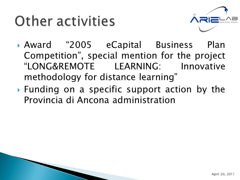  Award 2005 eCapital Business Plan Competition , special mention for the project LONG&REMOTE LEARNING: Innovative methodology for distance learning  Funding on a specific support action by the Provincia di Ancona administration April 20, 2011