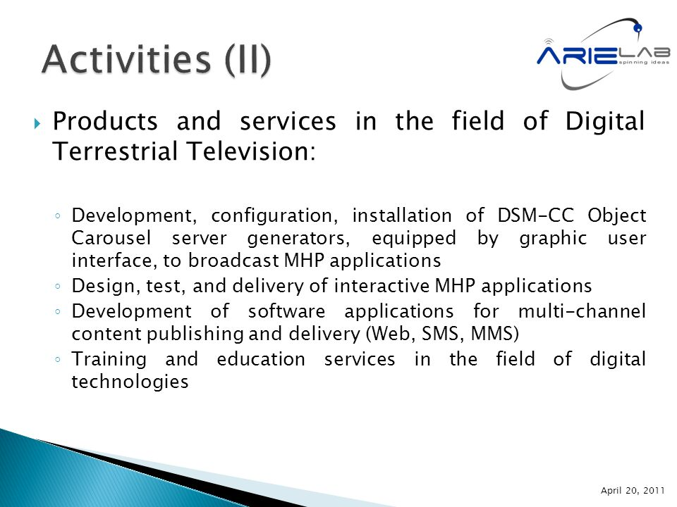  Products and services in the field of Digital Terrestrial Television: ◦ Development, configuration, installation of DSM-CC Object Carousel server generators, equipped by graphic user interface, to broadcast MHP applications ◦ Design, test, and delivery of interactive MHP applications ◦ Development of software applications for multi-channel content publishing and delivery (Web, SMS, MMS) ◦ Training and education services in the field of digital technologies April 20, 2011