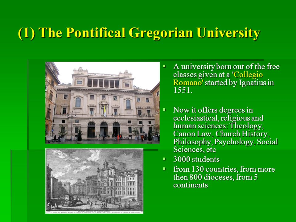 (1) The Pontifical Gregorian University  A university born out of the free classes given at a Collegio Romano started by Ignatius in 1551.