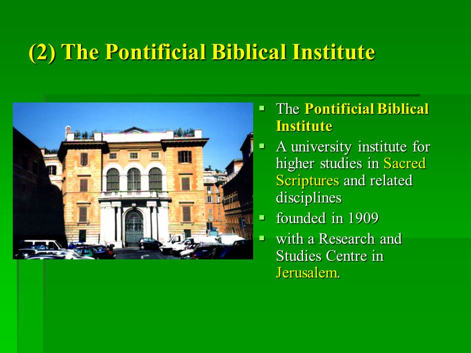 (2) The Pontificial Biblical Institute  The Pontificial Biblical Institute  A university institute for higher studies in Sacred Scriptures and related disciplines  founded in 1909  with a Research and Studies Centre in Jerusalem.