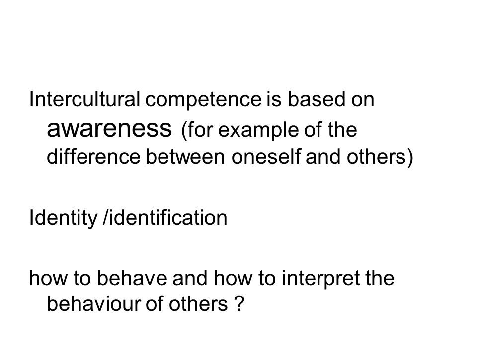 Intercultural competence is based on awareness (for example of the difference between oneself and others) Identity /identification how to behave and how to interpret the behaviour of others