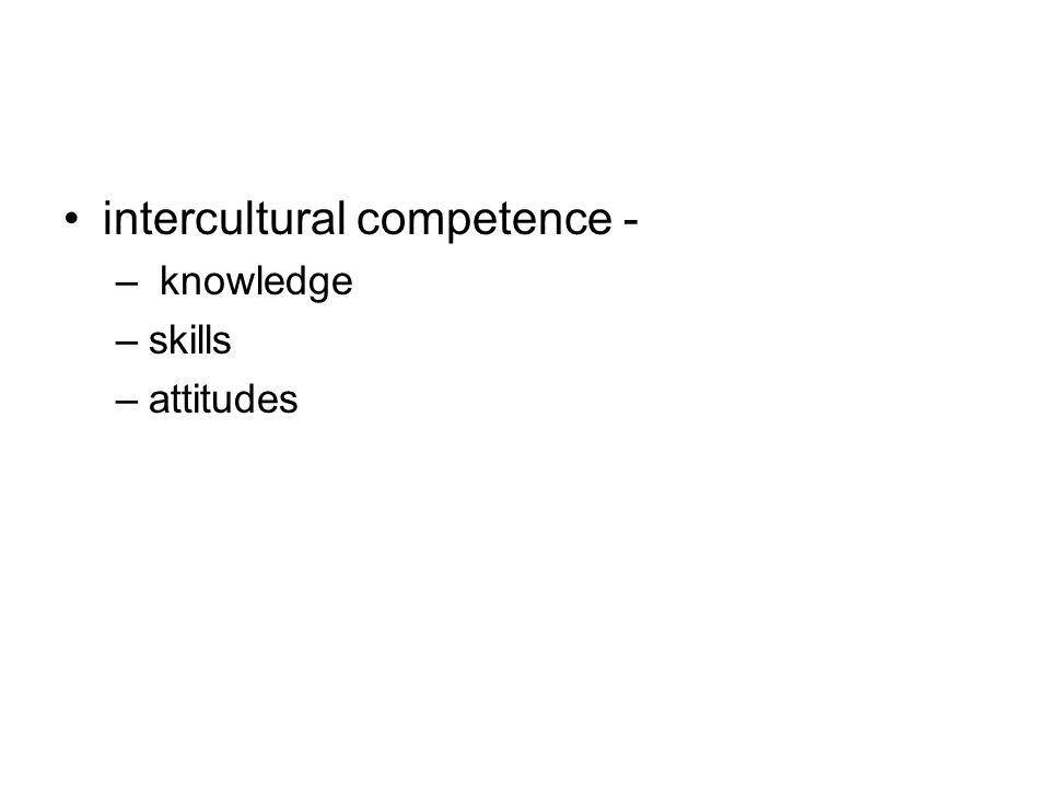 intercultural competence - – knowledge –skills –attitudes