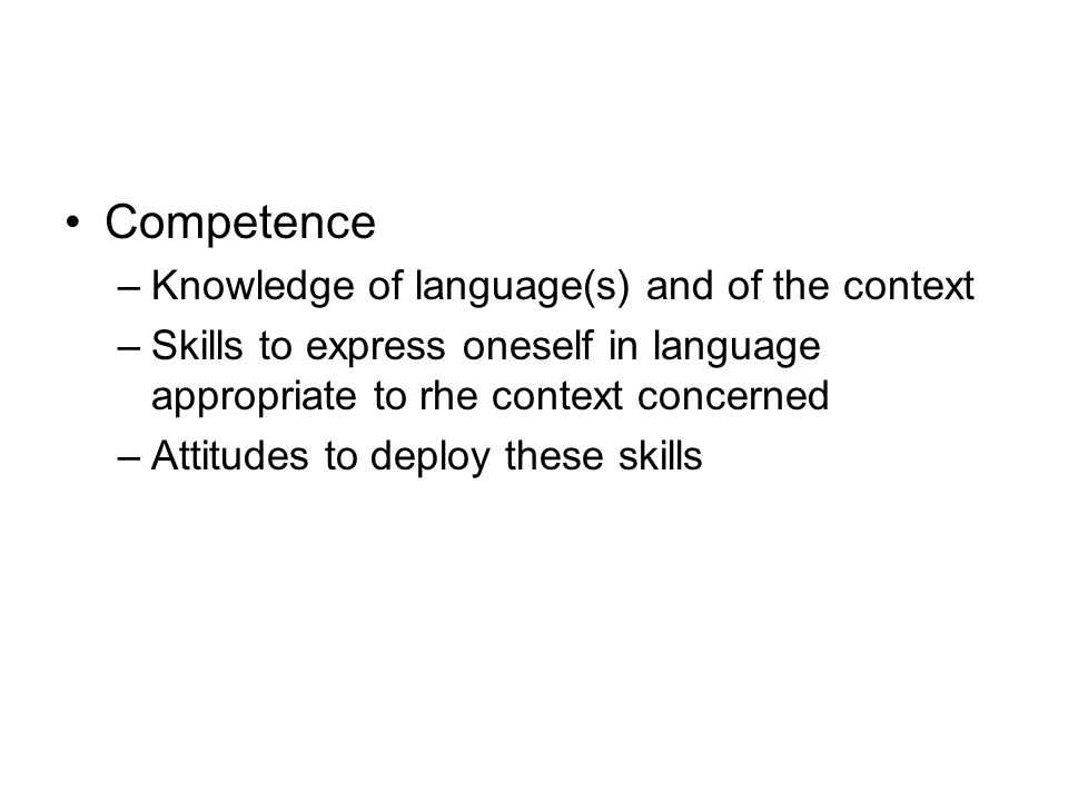 Competence –Knowledge of language(s) and of the context –Skills to express oneself in language appropriate to rhe context concerned –Attitudes to deploy these skills