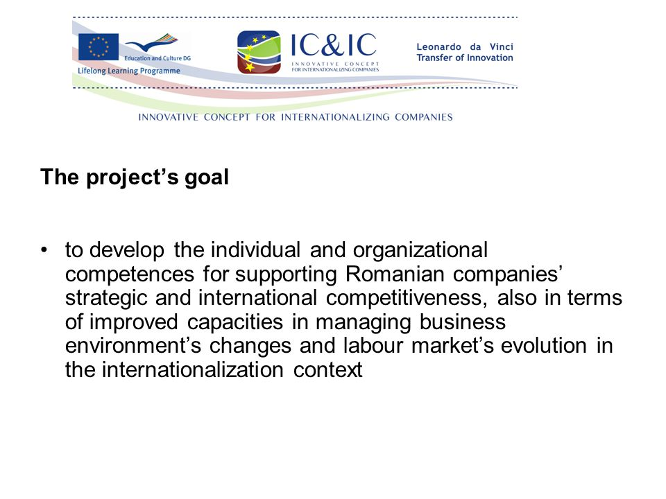 The project's goal to develop the individual and organizational competences for supporting Romanian companies' strategic and international competitiveness, also in terms of improved capacities in managing business environment's changes and labour market's evolution in the internationalization context