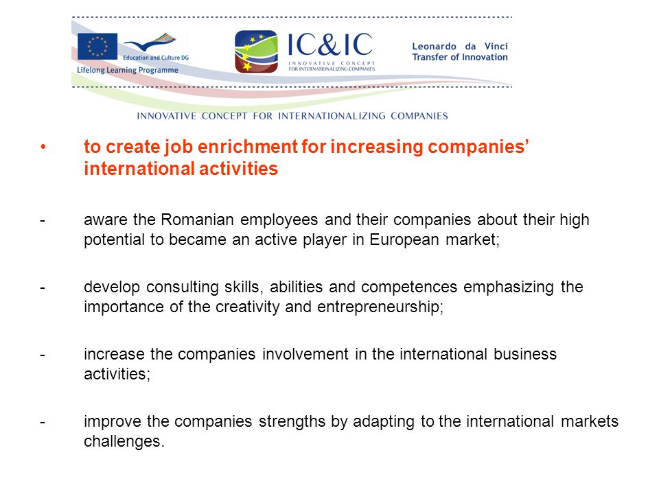 to create job enrichment for increasing companies' international activities -aware the Romanian employees and their companies about their high potential to became an active player in European market; -develop consulting skills, abilities and competences emphasizing the importance of the creativity and entrepreneurship; -increase the companies involvement in the international business activities; -improve the companies strengths by adapting to the international markets challenges.