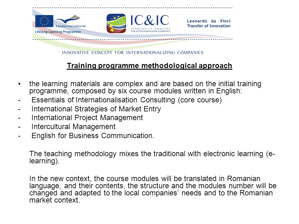 Training programme methodological approach the learning materials are complex and are based on the initial training programme, composed by six course modules written in English: - Essentials of Internationalisation Consulting (core course) - International Strategies of Market Entry - International Project Management - Intercultural Management - English for Business Communication.