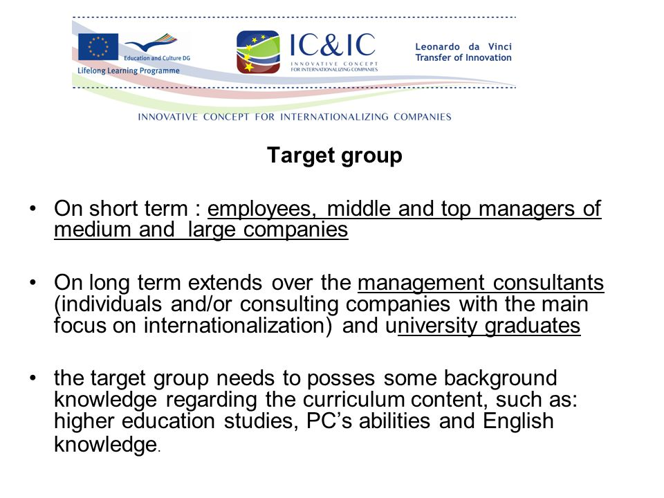 Target group On short term : employees, middle and top managers of medium and large companies On long term extends over the management consultants (individuals and/or consulting companies with the main focus on internationalization) and university graduates the target group needs to posses some background knowledge regarding the curriculum content, such as: higher education studies, PC's abilities and English knowledge.