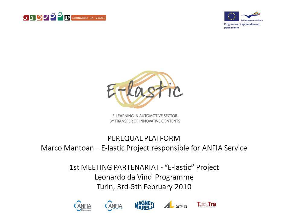 PEREQUAL PLATFORM Marco Mantoan – E-lastic Project responsible for ANFIA Service 1st MEETING PARTENARIAT - E-lastic Project Leonardo da Vinci Programme Turin, 3rd-5th February 2010