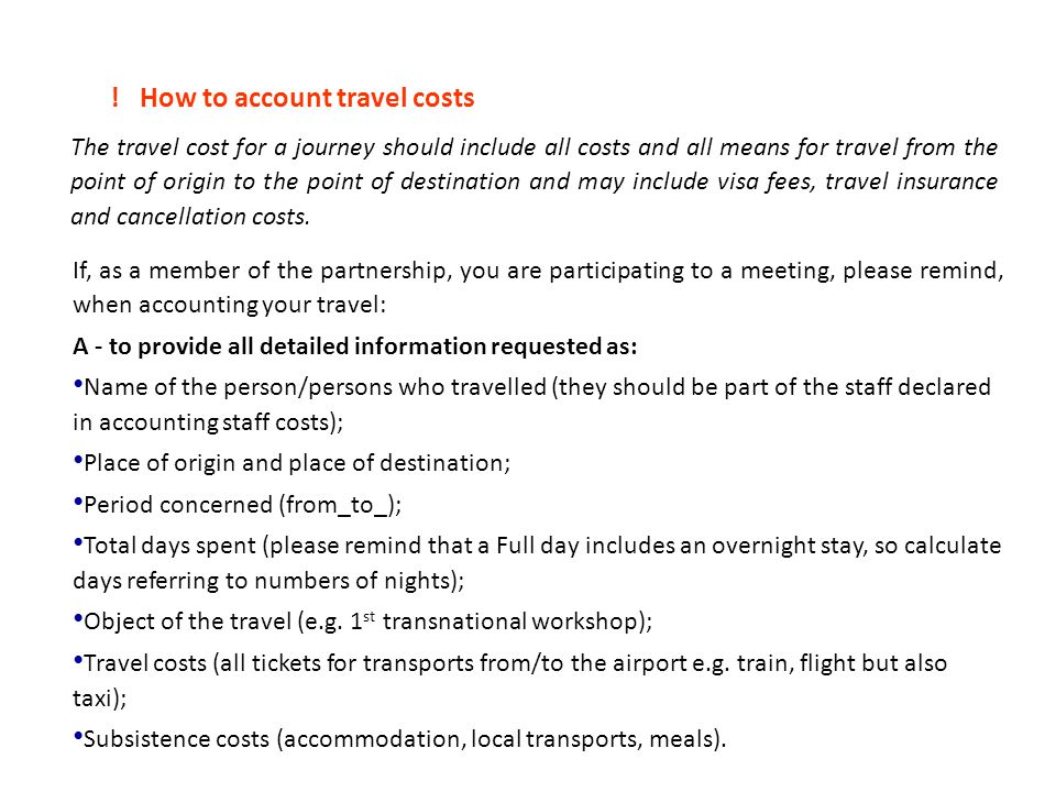 How to account travel costs The travel cost for a journey should include all costs and all means for travel from the point of origin to the point of destination and may include visa fees, travel insurance and cancellation costs.