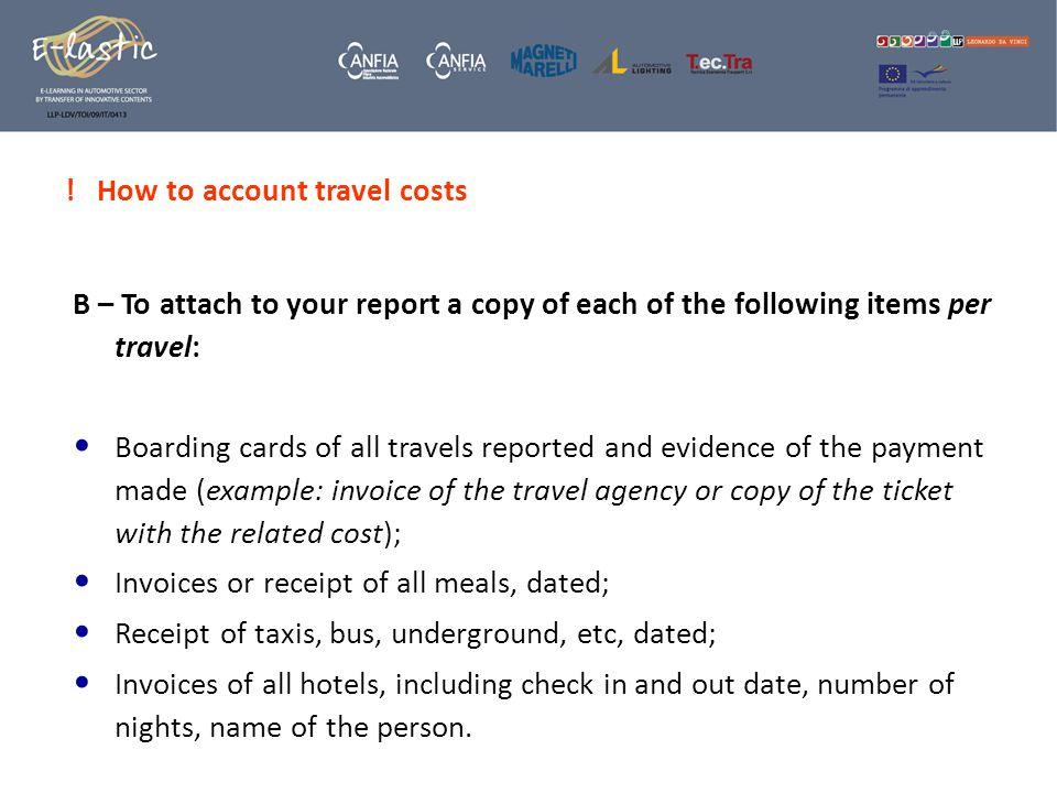 ! How to account travel costs B – To attach to your report a copy of each of the following items per travel: Boarding cards of all travels reported and evidence of the payment made (example: invoice of the travel agency or copy of the ticket with the related cost); Invoices or receipt of all meals, dated; Receipt of taxis, bus, underground, etc, dated; Invoices of all hotels, including check in and out date, number of nights, name of the person.
