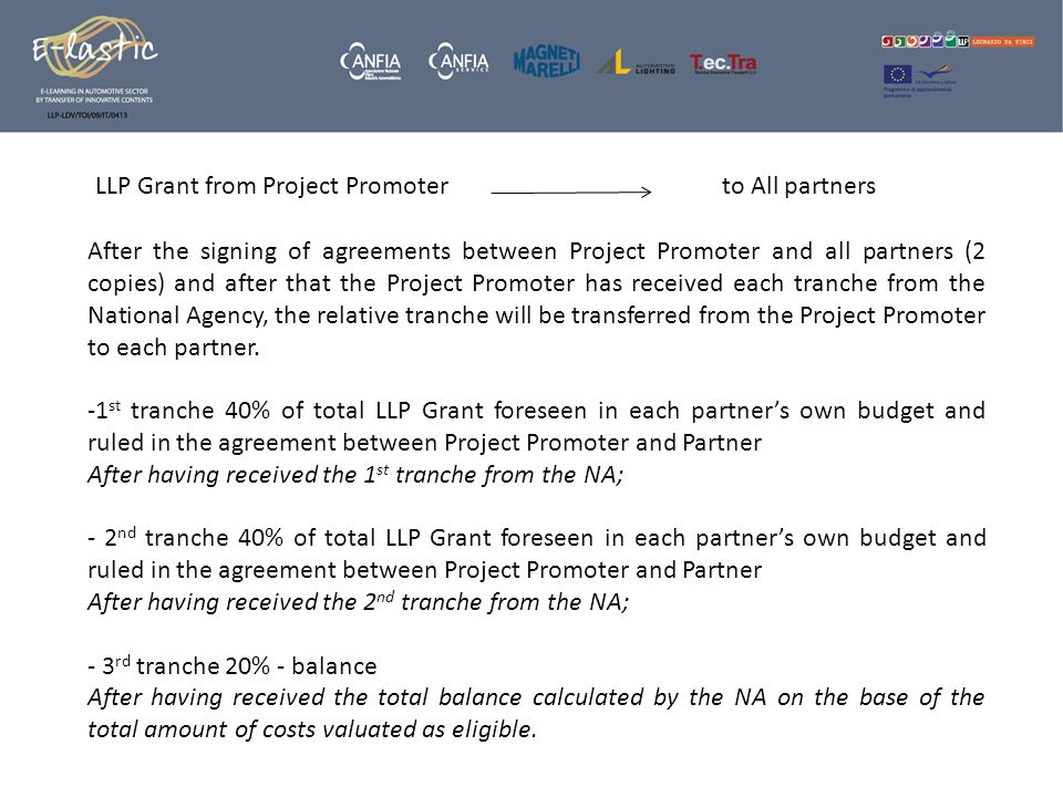 After the signing of agreements between Project Promoter and all partners (2 copies) and after that the Project Promoter has received each tranche from the National Agency, the relative tranche will be transferred from the Project Promoter to each partner.