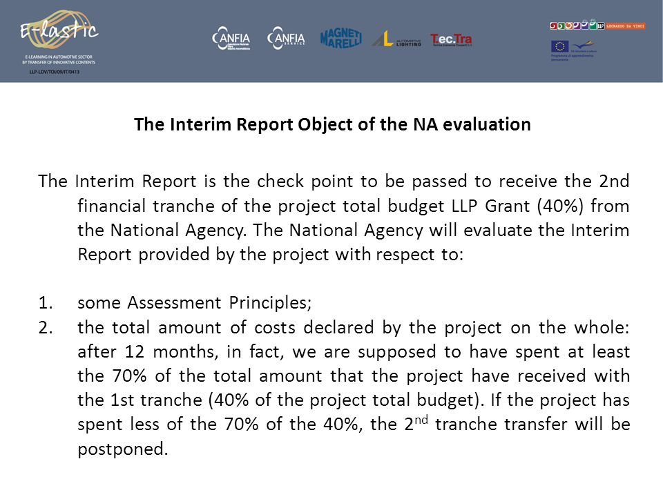 The Interim Report Object of the NA evaluation The Interim Report is the check point to be passed to receive the 2nd financial tranche of the project total budget LLP Grant (40%) from the National Agency.