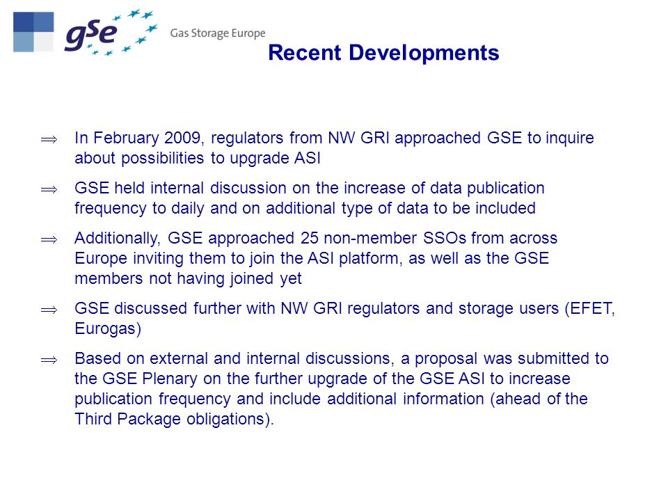 Recent Developments : results up to date 3 GSE Members agreed to join the initiative including Wingas (+ 4.6 bcm maximum working volume added to Germany hub) NBP & Zeebrugge published separately since 28 May On 5 May 2009, the GSE Plenary approved the switch to daily publication for the following types of information per hub area (in line with the agreed timeline): Aggregate stock levels and the indication of the percentage full, Aggregate inflows (as a sum per each hub of inflows), Aggregate outflows (as a sum per each hub of outflows)
